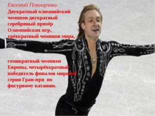 Евгений Плющенко. Двукратный олимпийский чемпион двукратный серебряный призёр