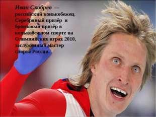 Иван Скобрев— российский конькобежец. Серебряный призёр и бронзовый призёр