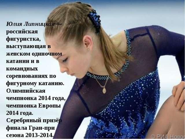 Юлия Липницкая— российская фигуристка, выступающая в женском одиночном катан...