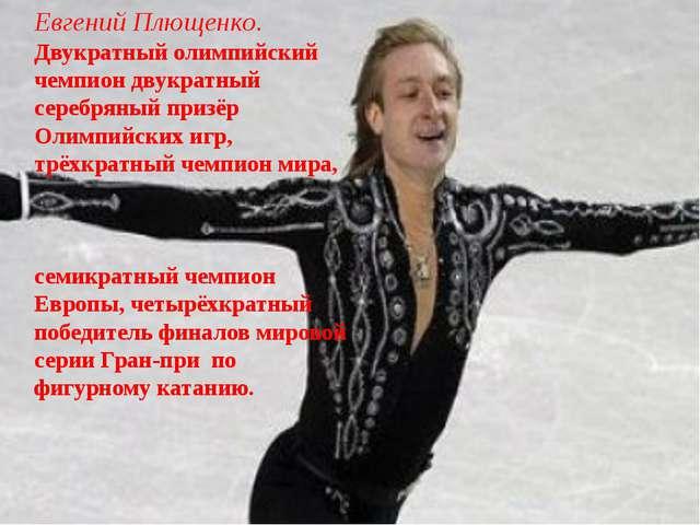 Евгений Плющенко. Двукратный олимпийский чемпион двукратный серебряный призёр...