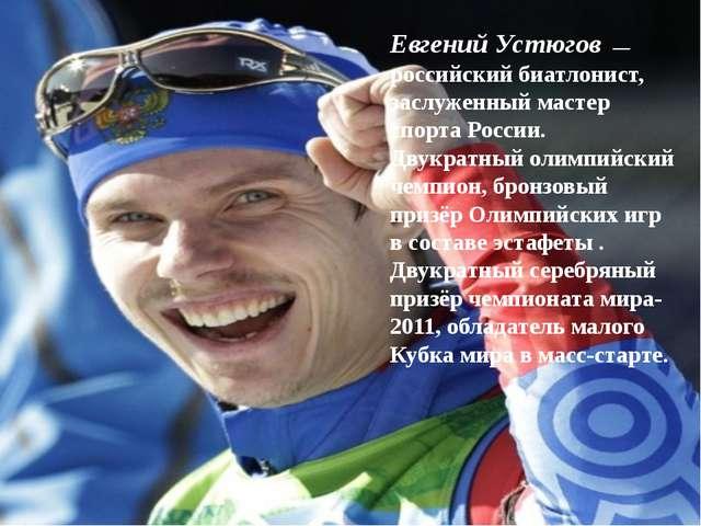 Евгений Устюгов— российский биатлонист, заслуженный мастер спорта России. Д...