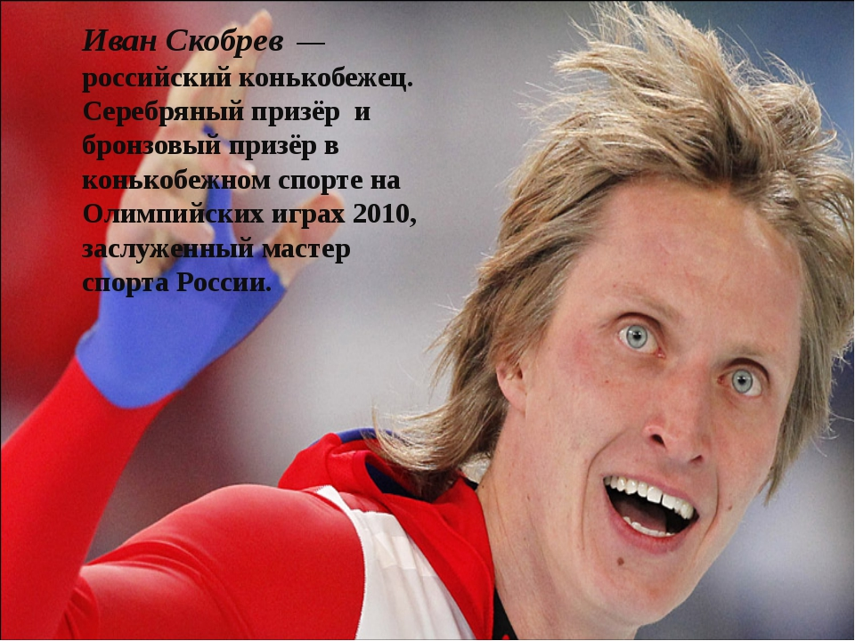 Иван Скобрев— российский конькобежец. Серебряный призёр и бронзовый призёр...