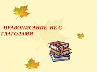 НЕ С ГЛАГОЛАМИ Учитель русского языка Солдатова Лариса Евгеньевна ПРАВОПИСАНИ