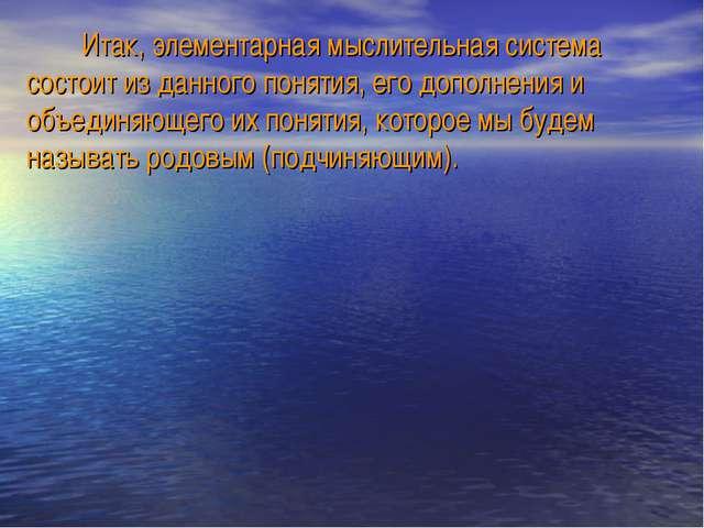 Итак, элементарная мыслительная система состоит из данного понятия, его допо...