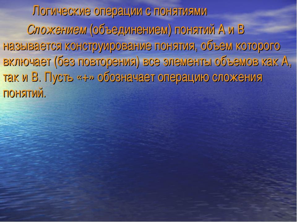 Логические операции с понятиями Сложением (объединением) понятий А и В назыв...