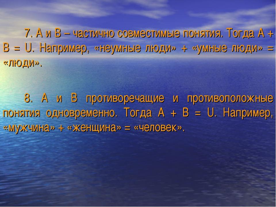 7. А и В – частично совместимые понятия. Тогда А + В = U. Например, «неумные...