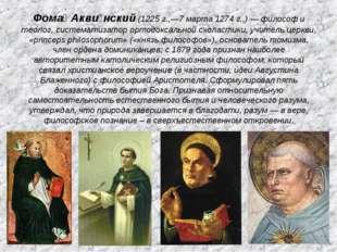 Фома́ Акви́нский (1225 г.,—7 марта 1274 г.,) — философ и теолог, систематизат