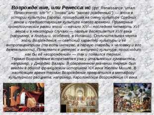 "Возрожде́ние, или Ренесса́нс (фр. Renaissance, итал. Rinascimento; от ""ri"" -"