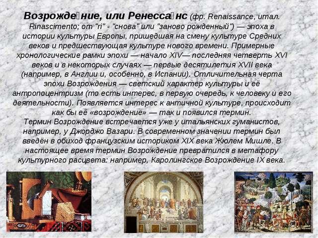 "Возрожде́ние, или Ренесса́нс (фр. Renaissance, итал. Rinascimento; от ""ri"" -..."