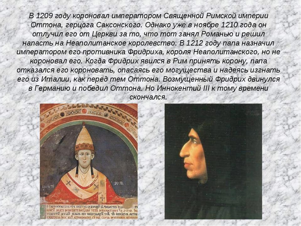 В 1209 году короновал императором Священной Римской империи Оттона, герцога С...