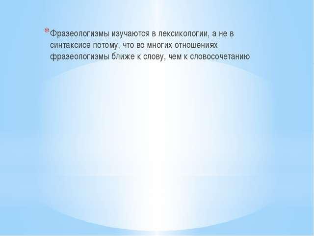 Фразеологизмы изучаются в лексикологии, а не в синтаксисе потому, что во мно...