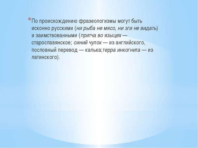 По происхождению фразеологизмы могут быть исконно русскими (ни рыба не мясо,...