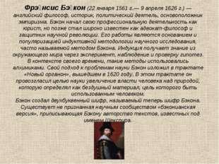Фрэ́нсис Бэ́кон (22 января 1561 г.— 9 апреля 1626 г.) — английский философ, и