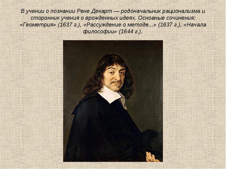 В учении о познании Рене Декарт — родоначальник рационализма и сторонник учен...
