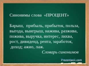 Синонимы слова «ПРОЦЕНТ» Барыш, прибыль, прибыток, польза, выгода, выигрыш,