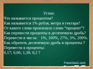 Устно: Что называется процентом? Как называется 1% рубля, метра и гектара? О