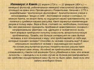 Иммануи́л Кант (22 апреля 1724 г. — 12 февраля 1804 г.) — немецкий философ, р