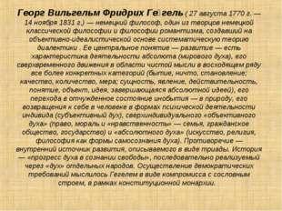 Георг Вильгельм Фридрих Ге́гель ( 27 августа 1770 г. — 14 ноября 1831 г.) — н