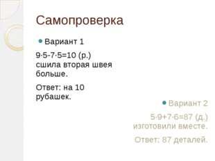 Самопроверка Вариант 1 9∙5-7∙5=10 (р.) сшила вторая швея больше. Ответ: на 10