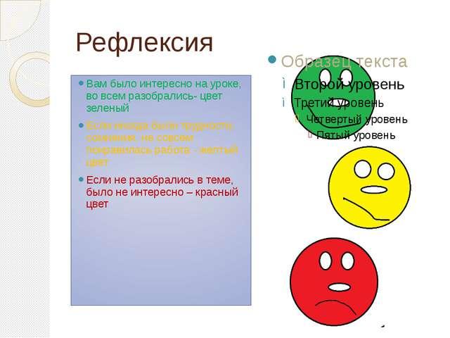 Рефлексия Вам было интересно на уроке, во всем разобрались- цвет зеленый Если...