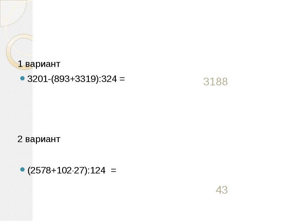 1 вариант 3201-(893+3319):324 = 2 вариант (2578+10227):124 =  3188 43