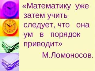 «Математику уже затем учить следует, что она ум в порядок приводит» М.Ломоно