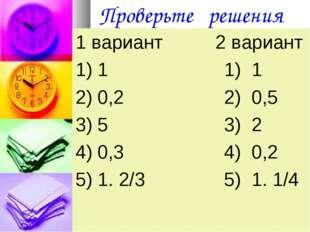 Проверьте решения 1 вариант 2 вариант 1) 1 1) 1 2) 0,2 2) 0,5 3) 5 3) 2 4) 0,