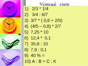 Устный счет 1) 2/3 * 1/4 2) 3/4 : 6/7 3) 3/7 * ( 0,6 + 2/5) 4) (4/5 – 0,8) *