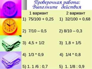 Проверочная работа: Выполните действия 1 вариант 2 вариант 1) 75/100 + 0,25 1