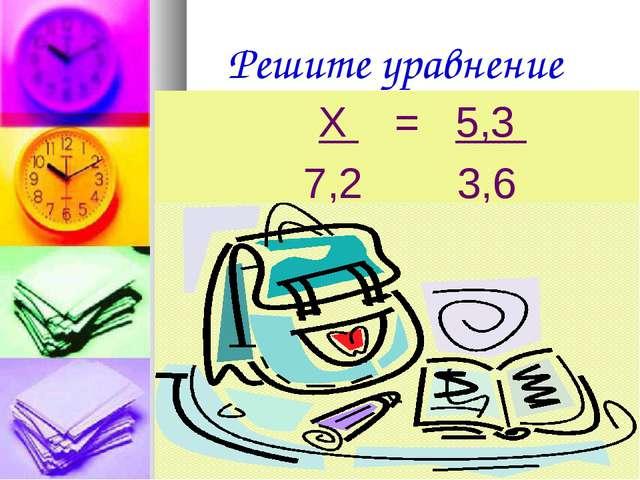 Решите уравнение Х = 5,3 7,2 3,6