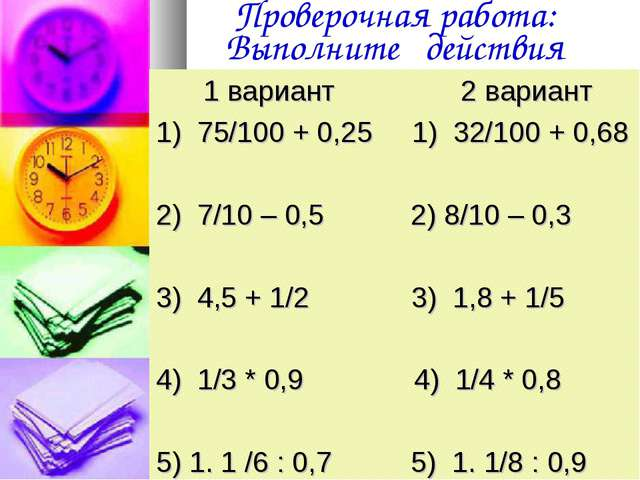 Проверочная работа: Выполните действия 1 вариант 2 вариант 1) 75/100 + 0,25 1...