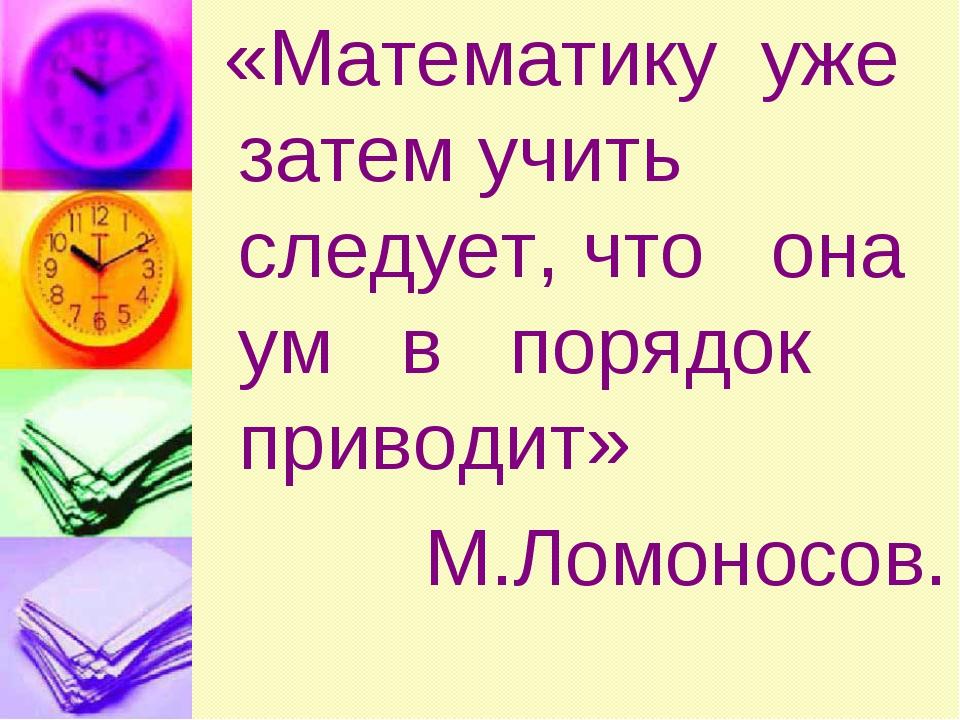 «Математику уже затем учить следует, что она ум в порядок приводит» М.Ломоно...