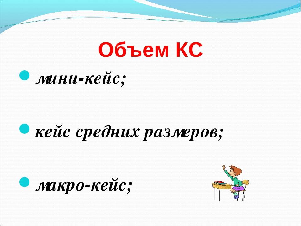 Объем КС мини-кейс; кейс средних размеров;  макро-кейс;