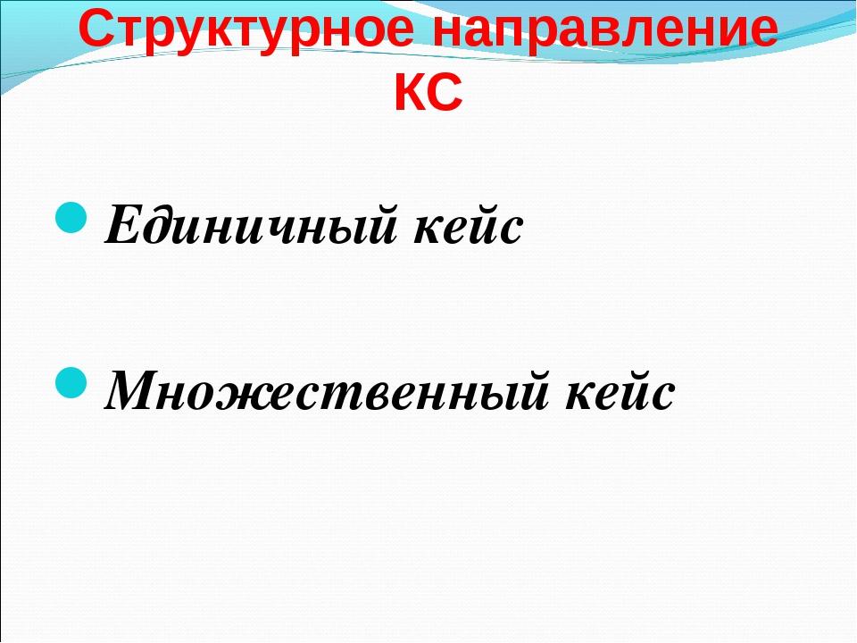 Структурное направление КС Единичный кейс Множественный кейс