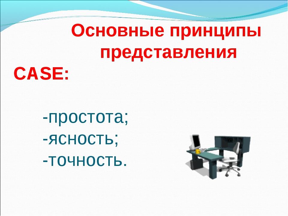 Основные принципы представления CASE:  -простота; -ясность; -точнос...