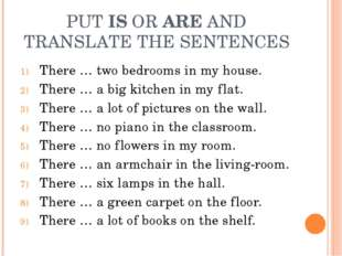 PUT IS OR ARE AND TRANSLATE THE SENTENCES There … two bedrooms in my house. T