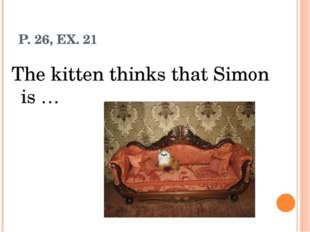 P. 26, EX. 21 The kitten thinks that Simon is …
