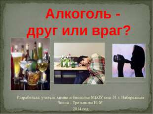Алкоголь - друг или враг? Разработала: учитель химии и биологии МБОУ сош 31