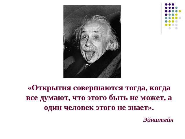 «Открытия совершаются тогда, когда все думают, что этого быть не может, а оди...