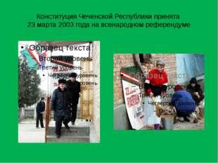 Конституция Чеченской Республики принята 23 марта 2003 года на всенародном ре