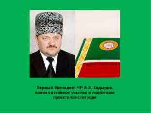 Первый Президент ЧР А-Х. Кадыров, принял активное участие в подготовке проект