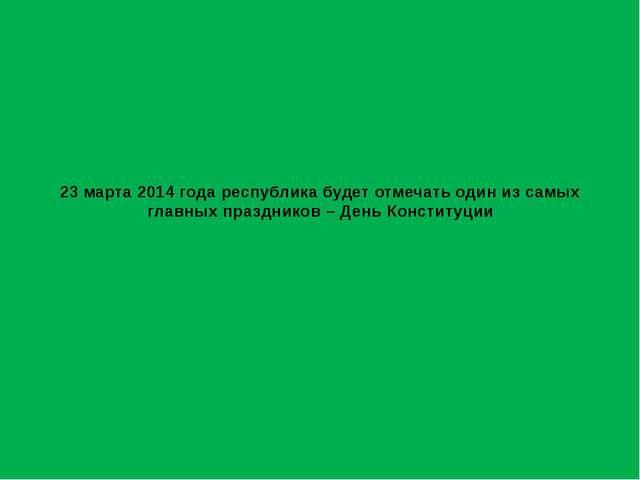 23 марта 2014 года республика будет отмечать один из самых главных праздников...