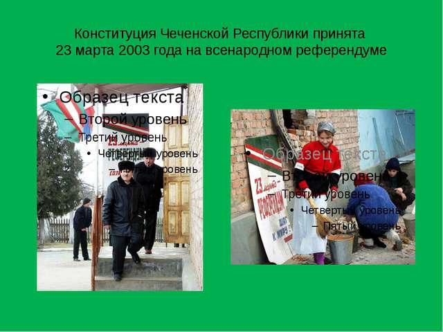 Конституция Чеченской Республики принята 23 марта 2003 года на всенародном ре...