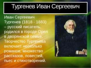 Тургенев Иван Сергеевич Иван Сергеевич Тургенев (1818 - 1883) – русский писат