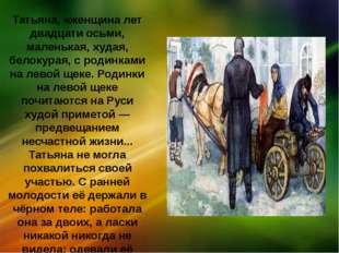 Татьяна, «женщина лет двадцати осьми, маленькая, худая, белокурая, с родинкам