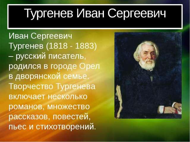 Тургенев Иван Сергеевич Иван Сергеевич Тургенев (1818 - 1883) – русский писат...