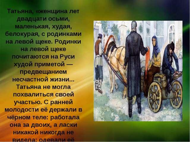 Татьяна, «женщина лет двадцати осьми, маленькая, худая, белокурая, с родинкам...