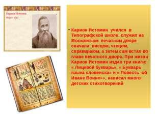 Карион Истомин учился в Типографской школе, служил на Московском печатном дв