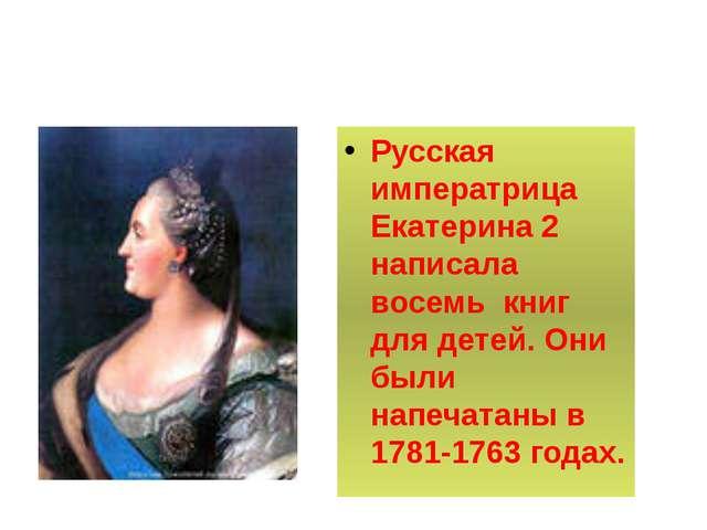 Русская императрица Екатерина 2 написала восемь книг для детей. Они были нап...