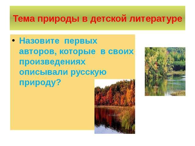 Тема природы в детской литературе Назовите первых авторов, которые в своих пр...